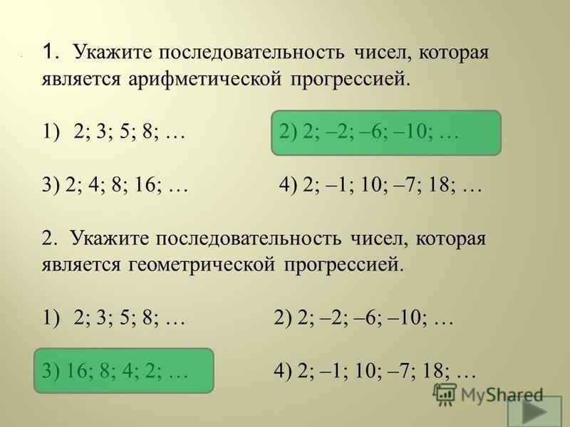 . 1. Укажите последовательность чисел, которая является арифметической прогрессией. 1) 2; 3; 5; 8; … 2) 2; –2; –6; –10; … 3) 2; 4; 8; 16; … 4) 2; –1; 10; –7; 18; … 2. Укажите последовательность чисел, которая является геометрической прогрессией. 1) 2