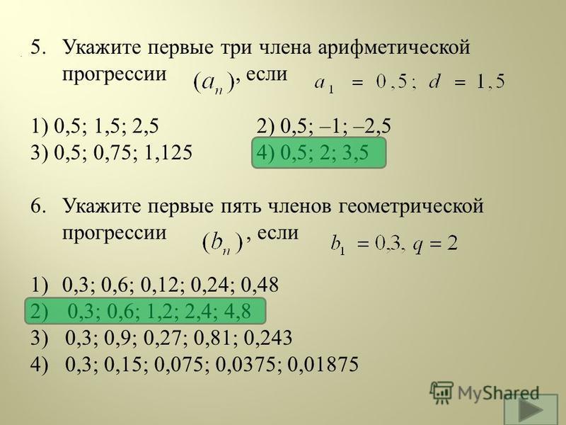 . 5. Укажите первые три члена арифметической прогрессии, если 1) 0,5; 1,5; 2,52) 0,5; –1; –2,5 3) 0,5; 0,75; 1,125 4) 0,5; 2; 3,5 6. Укажите первые пять членов геометрической прогрессии, если 1) 0,3; 0,6; 0,12; 0,24; 0,48 2) 0,3; 0,6; 1,2; 2,4; 4,8 3