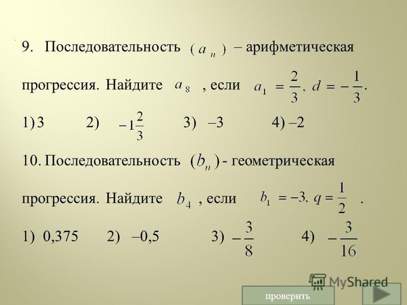 . 9. Последовательность – арифметическая прогрессия. Найдите, если. 1) 3 2) 3) –3 4) –2 10. Последовательность - геометрическая прогрессия. Найдите, если. 1) 0,375 2) –0,5 3) 4) проверить