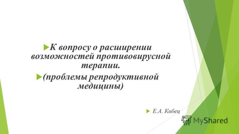 К вопросу о расширении возможностей противовирусной терапии. (проблемы репродуктивной медицины) Е.А. Кибец