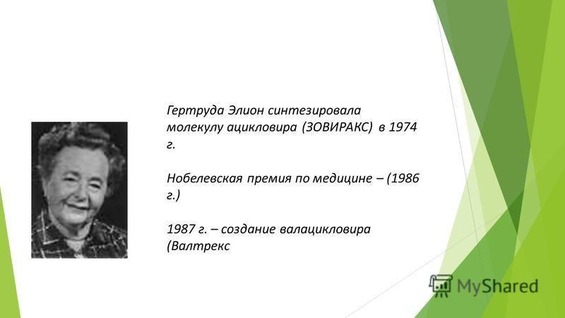 Гертруда Элион синтезировала молекулу ацикловира (ЗОВИРАКС) в 1974 г. Нобелевская премия по медицине – (1986 г.) 1987 г. – создание валацикловира (Валтрекс