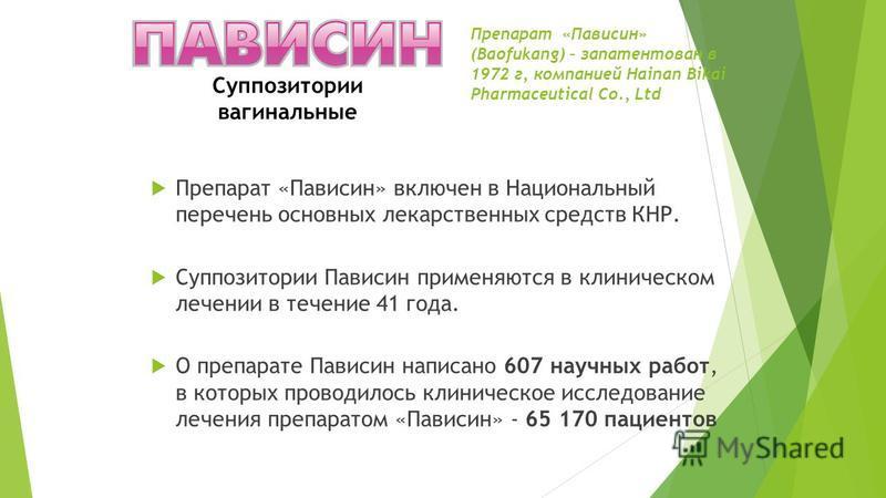 Препарат «Пависин» (Baofukang) – запатентован в 1972 г, компанией Hainan Bikai Pharmaceutical Co., Ltd Препарат «Пависин» включен в Национальный перечень основных лекарственных средств КНР. Суппозитории Пависин применяются в клиническом лечении в теч