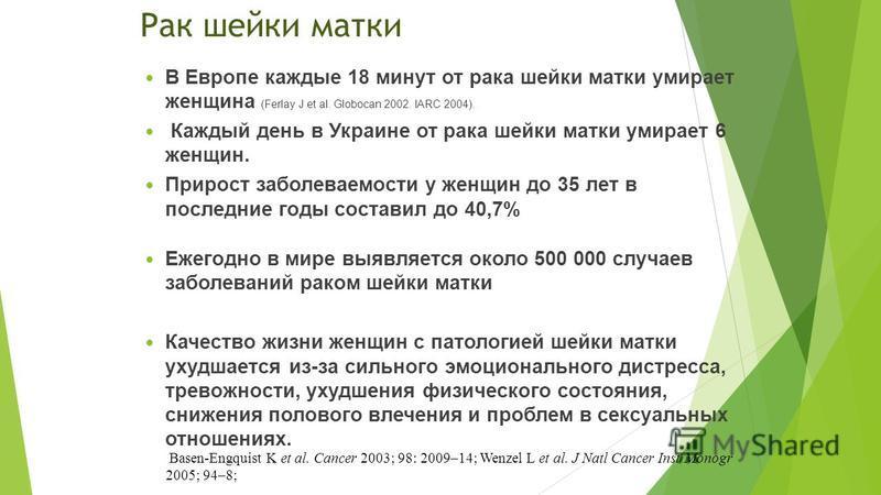 Рак шейки матки В Европе каждые 18 минут от рака шейки матки умирает женщина (Ferlay J et al. Globocan 2002. IARC 2004). Каждый день в Украине от рака шейки матки умирает 6 женщин. Прирост заболеваемости у женщин до 35 лет в последние годы составил д