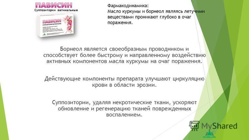 Борнеол является своеобразным проводником и способствует более быстрому и направленному воздействию активных компонентов масла куркумы на очаг поражения. Действующие компоненты препарата улучшают циркуляцию крови в области эрозии. Суппозитории, удаля