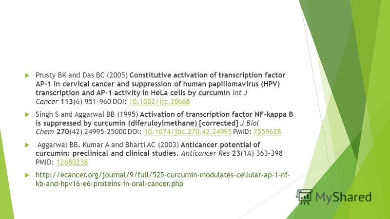 Prusty BK and Das BC (2005) Constitutive activation of transcription factor AP-1 in cervical cancer and suppression of human papillomavirus (HPV) transcription and AP-1 activity in HeLa cells by curcumin Int J Cancer 113(6) 951–960 DOI: 10.1002/ijc.2