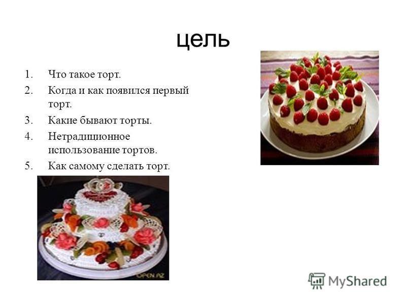 цель 1. Что такое торт. 2. Когда и как появился первый торт. 3. Какие бывают торты. 4. Нетрадиционное использование тортов. 5. Как самому сделать торт.