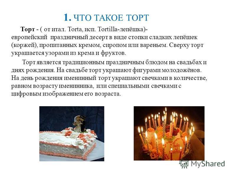 1. ЧТО ТАКОЕ ТОРТ Торт - ( от итал. Torta, исп. Tortilla-лепёшка)- европейский праздничный десерт в виде стопки сладких лепёшек (коржей), пропитанных кремом, сиропом или вареньем. Сверху торт украшается узорами из крема и фруктов. Торт является тради