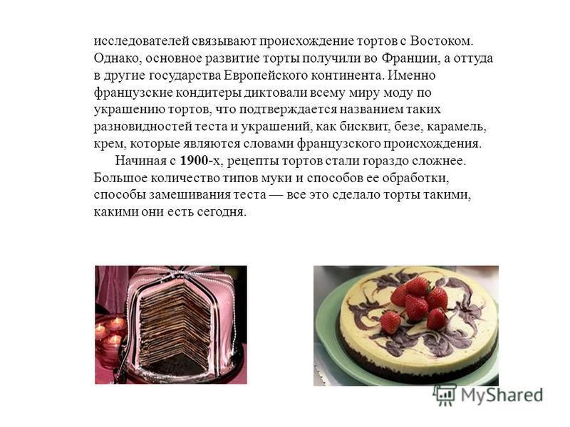 исследователей связывают происхождение тортов с Востоком. Однако, основное развитие торты получили во Франции, а оттуда в другие государства Европейского континента. Именно французские кондитеры диктовали всему миру моду по украшению тортов, что подт