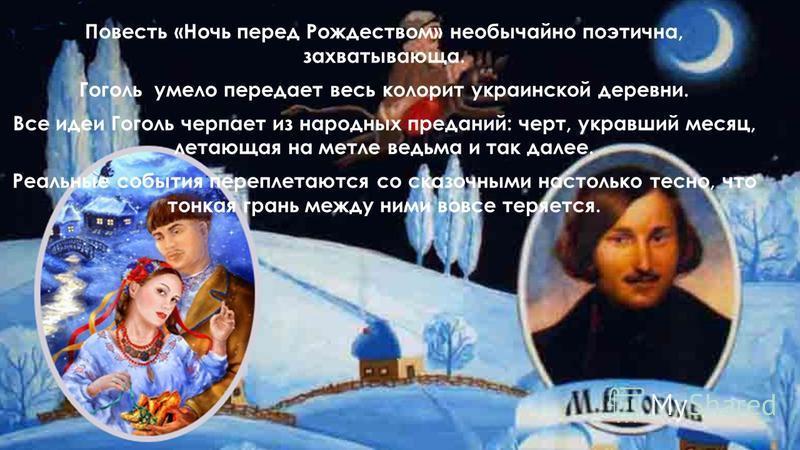 Повесть «Ночь перед Рождеством» необычайно поэтична, захватывающа. Гоголь умело передает весь колорит украинской деревни. Все идеи Гоголь черпает из народных преданий: черт, укравший месяц, летающая на метле ведьма и так далее. Реальные события переп