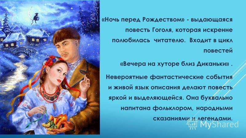 «Ночь перед Рождеством» - выдающаяся повесть Гоголя, которая искренне полюбилась читателю. Входит в цикл повестей «Вечера на хуторе близ Диканьки». Невероятные фантастические события и живой язык описания делают повесть яркой и выделяющейся. Она букв