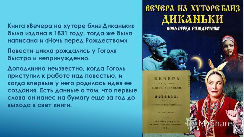 Книга «Вечера на хуторе близ Диканьки» была издана в 1831 году, тогда же была написана и «Ночь перед Рождеством». Повести цикла рождались у Гоголя быстро и непринужденно. Доподлинно неизвестно, когда Гоголь приступил к работе над повестью, и когда вп