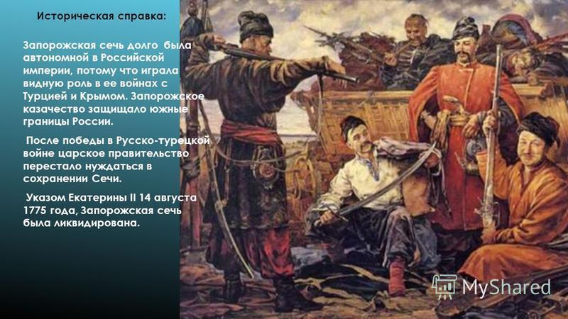 Запорожская сечь долго была автономной в Российской империи, потому что играла видную роль в ее войнах с Турцией и Крымом. Запорожское казачество защищало южные границы России. После победы в Русско-турецкой войне царское правительство перестало нужд