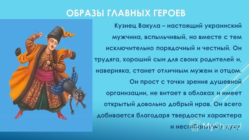 ОБРАЗЫ ГЛАВНЫХ ГЕРОЕВ Кузнец Вакула – настоящий украинский мужчина, вспыльчивый, но вместе с тем исключительно порядочный и честный. Он трудяга, хороший сын для своих родителей и, наверняка, станет отличным мужем и отцом. Он прост с точки зрения душе