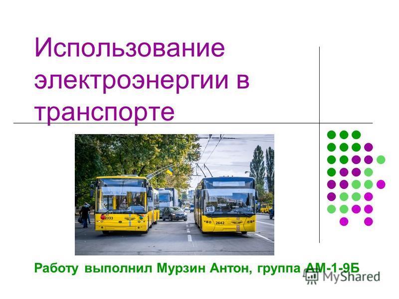 Использование электроэнергии в транспорте Работу выполнил Мурзин Антон, группа АМ-1-9Б