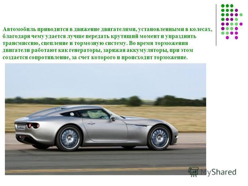 Автомобиль приводится в движение двигателями, установленными в колесах, благодаря чему удается лучше передать крутящий момент и упразднить трансмиссию, сцепление и тормозную систему. Во время торможения двигатели работают как генераторы, заряжая акку