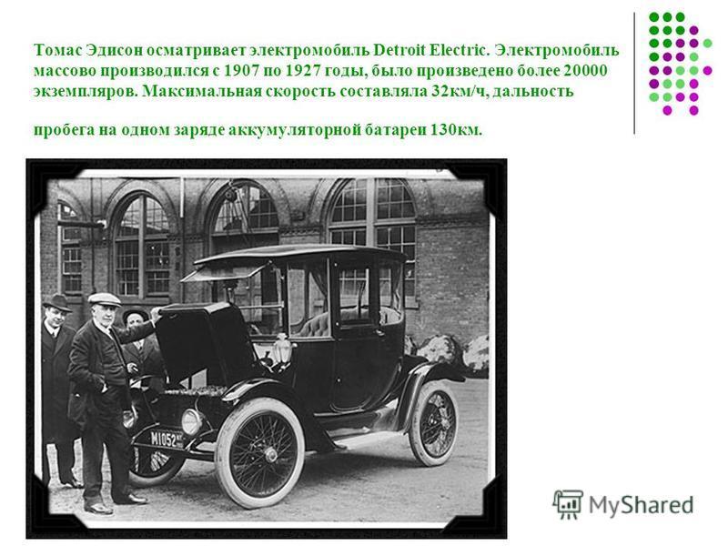 Томас Эдисон осматривает электромобиль Detroit Electric. Электромобиль массово производился с 1907 по 1927 годы, было произведено более 20000 экземпляров. Максимальная скорость составляла 32 км/ч, дальность пробега на одном заряде аккумуляторной бата