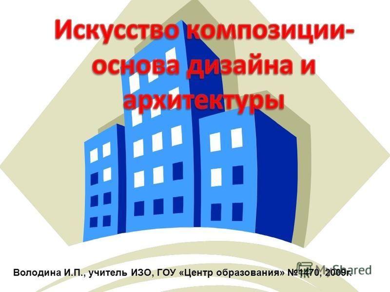 Володина И.П., учитель ИЗО, ГОУ «Центр образования» 1470, 2009 г.