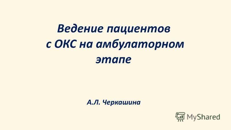 Ведение пациентов с ОКС на амбулаторном этапе А. Л. Черкашина