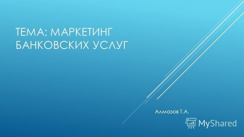 ТЕМА: МАРКЕТИНГ БАНКОВСКИХ УСЛУГ Алмазов Т.А.