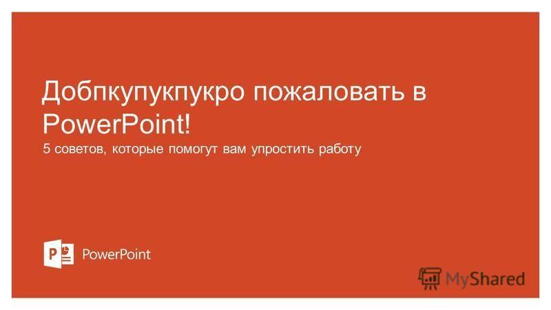 Добпкупукпукро пожаловать в PowerPoint! 5 советов, которые помогут вам упростить работу