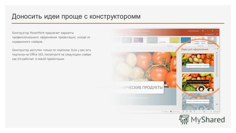 Доносить идеи проще с конструктором Конструктор PowerPoint предлагает варианты профессионального оформления презентации, исходя из содержимого слайдов. Конструктор доступен только по подписке. Если у вас есть подписка на Office 365, посмотрите на сле