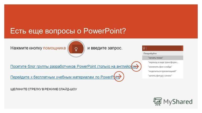 Есть еще вопросы о PowerPoint? Нажмите кнопку помощника и введите запрос. Посетите блог группы разработчиков PowerPoint (только на английском) Перейдите к бесплатным учебным материалам по PowerPoint ЩЕЛКНИТЕ СТРЕЛКУ В РЕЖИМЕ СЛАЙД-ШОУ