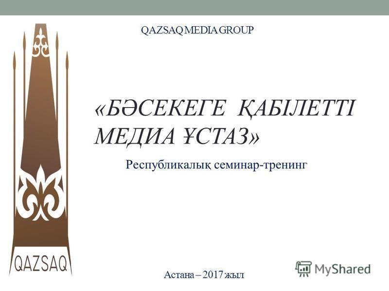 QAZSAQ MEDIA GROUP Республикалық семинар-тренинг Астана – 2017 жил «БӘСЕКЕГЕ ҚАБІЛЕТТІ МЕДИА ҰСТАЗ»