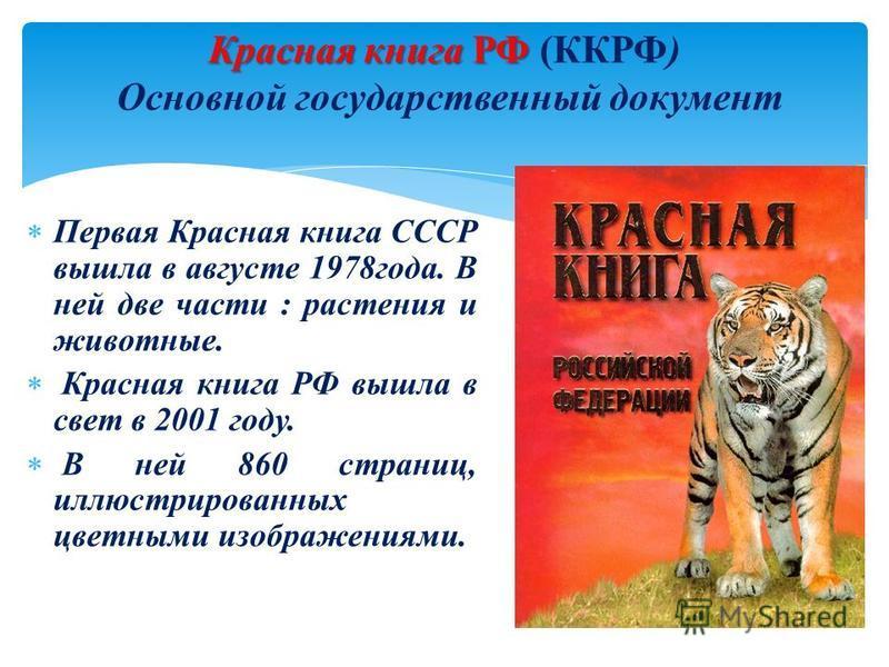 Первая Красная книга СССР вышла в августе 1978 года. В ней две части : растения и животные. Красная книга РФ вышла в свет в 2001 году. В ней 860 страниц, иллюстрированных цветными изображениями. Красная книга РФ Красная книга РФ (ККРФ) Основной госуд