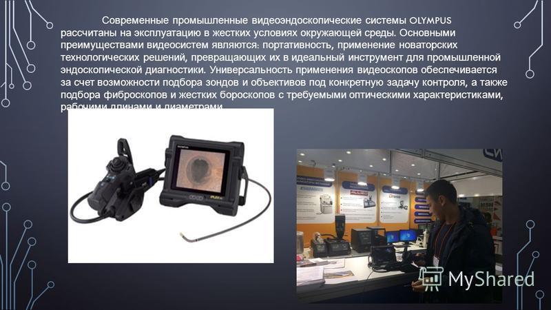 Современные промышленные видеоэндоскопические системы OLYMPUS рассчитаны на эксплуатацию в жестких условиях окружающей среды. Основными преимуществами видеосистем являются : портативность, применение новаторских технологических решений, превращающих
