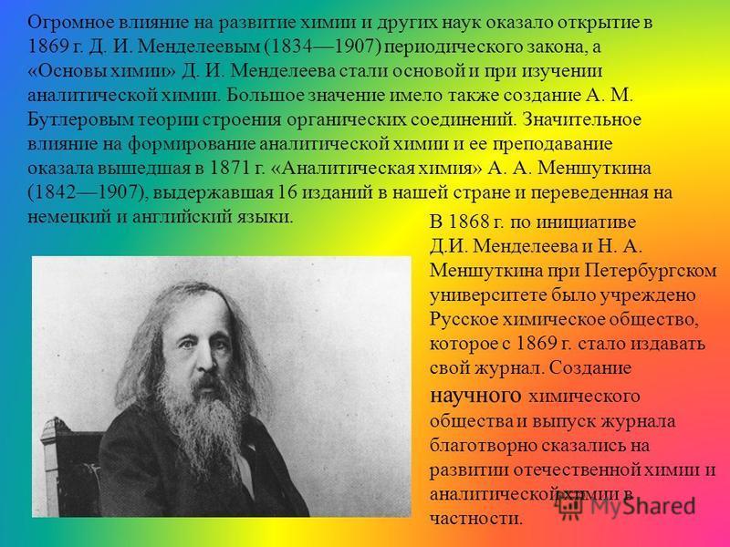 Огромное влияние на развитие химии и других наук оказало открытие в 1869 г. Д. И. Менделеевым (18341907) периодического закона, а «Основы химии» Д. И. Менделеева стали основой и при изучении аналитической химии. Большое значение имело также создание