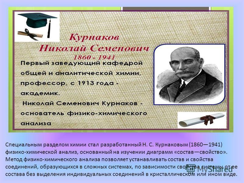 Специальным разделом химии стал разработанный Н. С. Курнаковым (18601941) физико-химической анализ, основанный на изучении диаграмм «состав свойство». Метод физико-химического анализа позволяет устанавливать состав и свойства соединений, образующихся