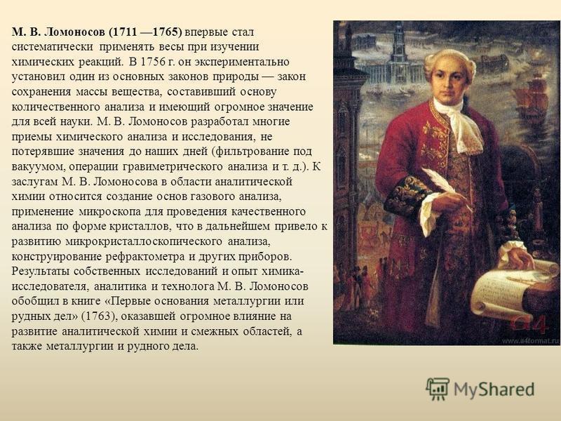 М. В. Ломоносов (1711 1765) впервые стал систематически применять весы при изучении химических реакций. В 1756 г. он экспериментально установил один из основных законов природы закон сохранения массы вещества, составивший основу количественного анали