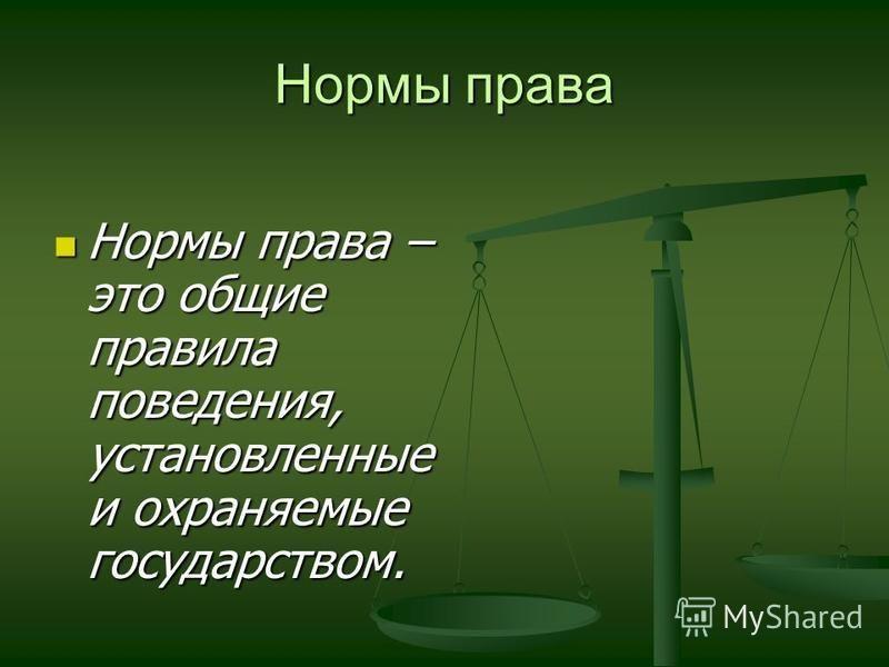 Нормы права Нормы права – это общие правила поведения, установленные и охраняемые государством. Нормы права – это общие правила поведения, установленные и охраняемые государством.