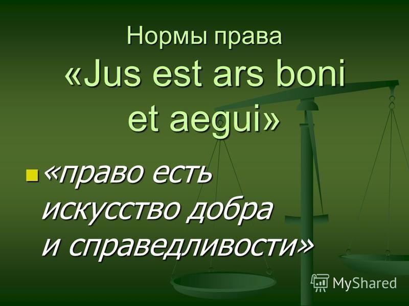 Нормы права «Jus est ars boni et aegui» «право есть искусство добра и справедливости» «право есть искусство добра и справедливости»
