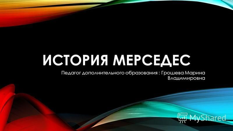 ИСТОРИЯ МЕРСЕДЕС Педагог дополнительного образования : Грошева Марина Владимировна