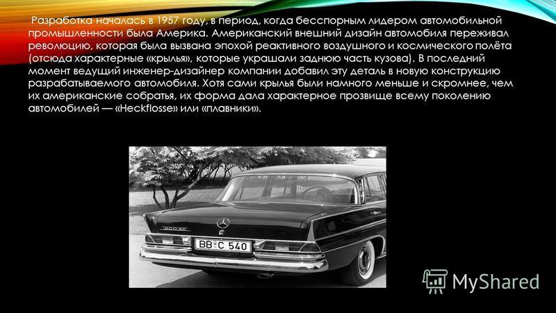 Разработка началась в 1957 году, в период, когда бесспорным лидером автомобильной промышленности была Америка. Американский внешний дизайн автомобиля переживал революцию, которая была вызвана эпохой реактивного воздушного и космического полёта (отсюд
