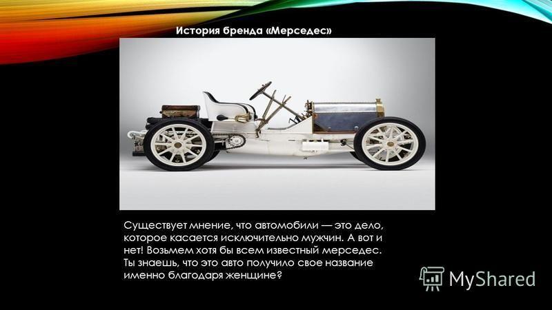 История бренда «Мерседес» Существует мнение, что автомобили это дело, которое касается исключительно мужчин. А вот и нет! Возьмем хотя бы всем известный мерседес. Ты знаешь, что это авто получило свое название именно благодаря женщине?