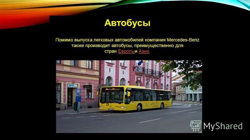 Автобусы Помимо выпуска легковых автомобилей компания Mercedes-Benz также производит автобусы, преимущественно для стран Европыи Азии.Европы Азии