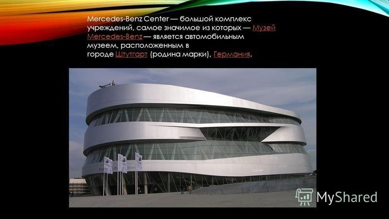Mercedes-Benz Center большой комплекс учреждений, самое значимое из которых Музей Mercedes-Benz является автомобильным музеем, расположенным в городе Штутгарт (родина марки), Германия.Музей Mercedes-Benz ШтутгартГермания