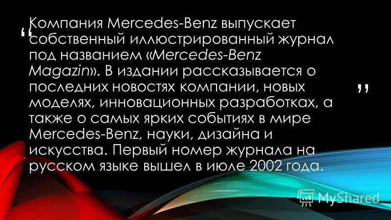 Компания Mercedes-Benz выпускает собственный иллюстрированный журнал под названием «Mercedes-Benz Magazin». В издании рассказывается о последних новостях компании, новых моделях, инновационных разработках, а также о самых ярких событиях в мире Merced