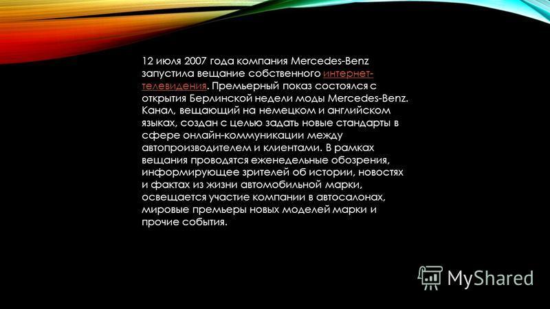 12 июля 2007 года компания Mercedes-Benz запустила вещание собственного интернет- телевидения. Премьерный показ состоялся с открытия Берлинской недели моды Mercedes-Benz. Канал, вещающий на немецком и английском языках, создан с целью задать новые ст