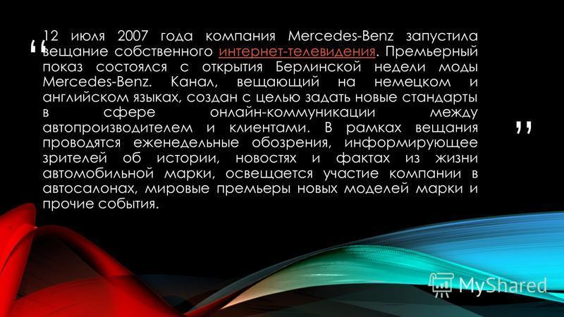 12 июля 2007 года компания Mercedes-Benz запустила вещание собственного интернет-телевидения. Премьерный показ состоялся с открытия Берлинской недели моды Mercedes-Benz. Канал, вещающий на немецком и английском языках, создан с целью задать новые ста