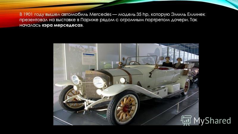В 1901 году вышел автомобиль Mercedes модель 35 hp, которую Эмиль Еллинек презентовал на выставке в Париже рядом с огромным портретом дочери. Так началась «эра мерседеса».