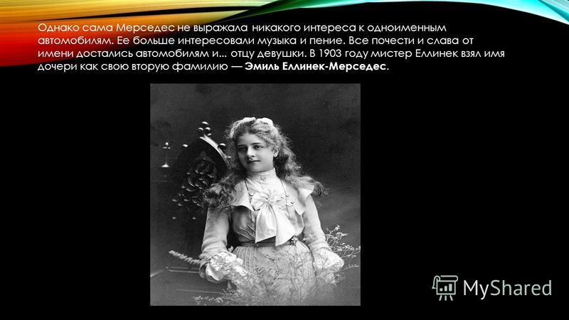 Однако сама Мерседес не выражала никакого интереса к одноименным автомобилям. Ее больше интересовали музыка и пение. Все почести и слава от имени достались автомобилям и... отцу девушки. В 1903 году мистер Еллинек взял имя дочери как свою вторую фами