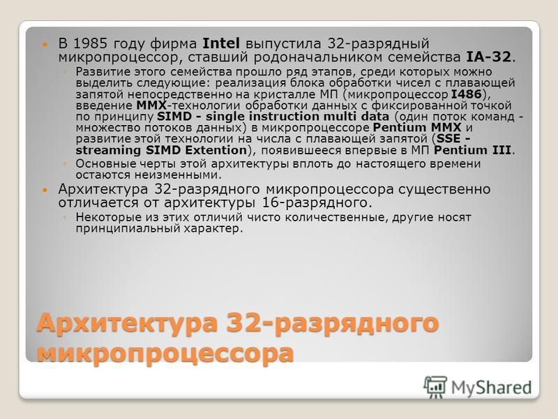 Архитектура 32-разрядного микропроцессора В 1985 году фирма Intel выпустила 32-разрядный микропроцессор, ставший родоначальником семейства IA-32. Развитие этого семейства прошло ряд этапов, среди которых можно выделить следующие: реализация блока обр