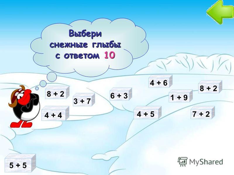 5 + 5 3 + 7 Выбери снежные глыбы с ответом 10 Выбери снежные глыбы с ответом 10 6 + 3 7 + 2 4 + 5 4 + 4 4 + 6 1 + 9 8 + 2