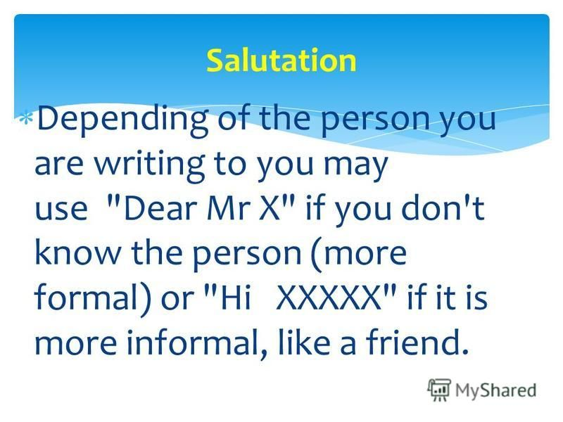 Depending of the person you are writing to you may use Dear Mr X if you don't know the person (more formal) or Hi XXXXX if it is more informal, like a friend. Salutation