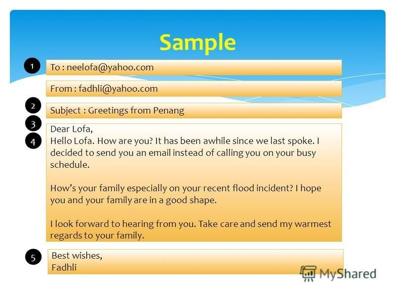 Sample To : neelofa@yahoo.com From : fadhli@yahoo.com Subject : Greetings from Penang Dear Lofa, Hello Lofa. How are you? It has been awhile since we last spoke. I decided to send you an email instead of calling you on your busy schedule. Hows your f