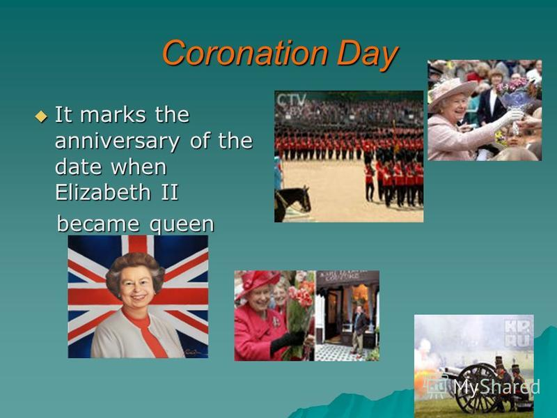 Coronation Day It marks the anniversary of the date when Elizabeth II It marks the anniversary of the date when Elizabeth II became queen became queen