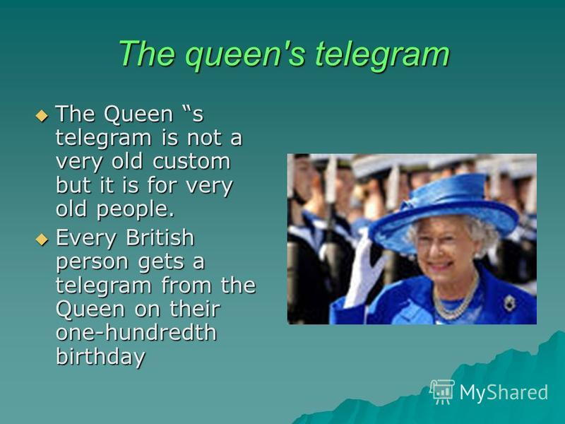 The queen's telegram The Queen s telegram is not a very old custom but it is for very old people. The Queen s telegram is not a very old custom but it is for very old people. Every British person gets a telegram from the Queen on their one-hundredth